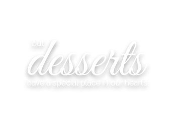 cuisine - but desserts have a special place in our hearts